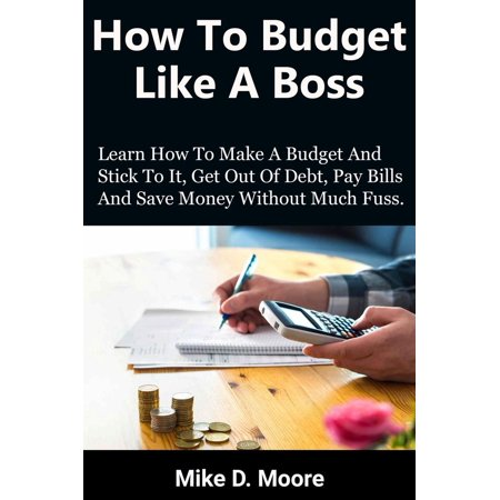 How to Budget Like a Boss: How to Make a Budget and Stick to It, Get Out of Debt, Pay Bills and Save - eBook ()