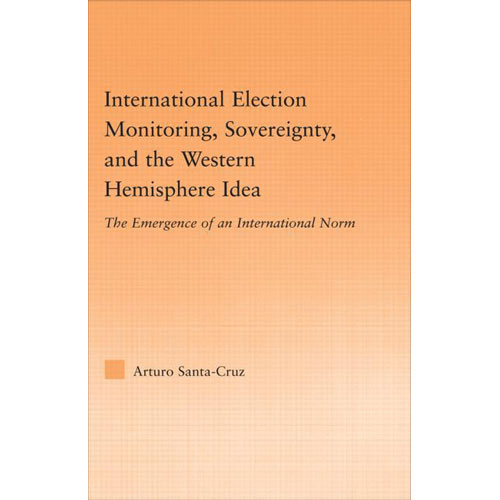 International Election Monitoring, Sovereignty, And The Western Hemisphere Idea: The Emergence Of An International Norm