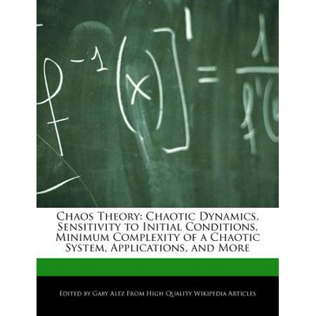 Chaos Theory : Chaotic Dynamics, Sensitivity to Initial Conditions, Minimum Complexity of a Chaotic System, Applications, and More