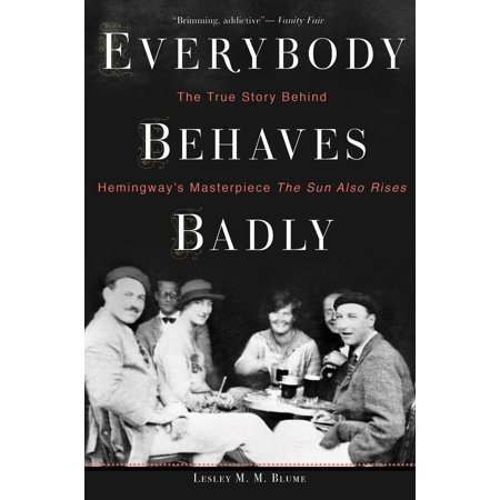 Everybody Behaves Badly : The True Story Behind Hemingway's Masterpiece The Sun Also