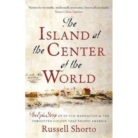 The Island At The Center Of The World  The Epic Story Of Dutch Manhattan And The Forgotten Colony That Shaped America  Paperback