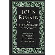 John Ruskin : An Idiosyncratic Dictionary Encompassing his Passions, his Delusions and his Prophecies