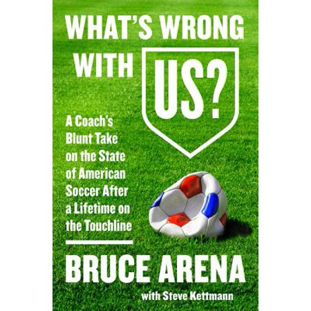 - What's Wrong with Us? : A Coach's Blunt Take on the State of American Soccer After a Lifetime on the Touchline