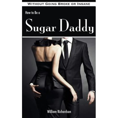 How To Be A Sugar Daddy  The Complete Guide To Living The Sugar Daddy Lifestyle Without Going Broke Or Insane