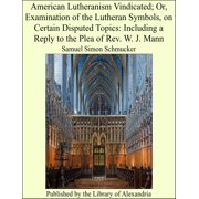 American Lutheranism Vindicated; Or, Examination of the Lutheran Symbols, on Certain Disputed Topics: Including a Reply to the Plea of Rev. W. J. Mann - eBook