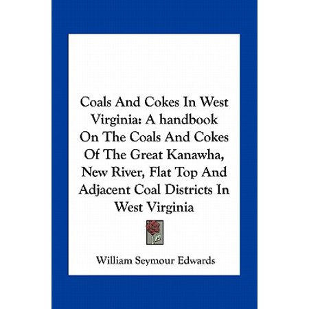 (Coals and Cokes in West Virginia : A Handbook on the Coals and Cokes of the Great Kanawha, New River, Flat Top and Adjacent Coal Districts in West Virginia)
