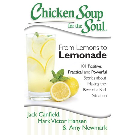 Chicken Soup for the Soul: From Lemons to Lemonade : 101 Positive, Practical, and Powerful Stories about Making the Best of a Bad