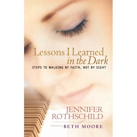 Lessons I Learned in the Dark : Steps to Walking by Faith, Not by Sight