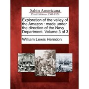 Exploration of the Valley of the Amazon : Made Under the Direction of the Navy Department. Volume 3 of 3