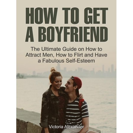 How To Get A Boyfriend: The Ultimate Guide on How to Attract Men, How to Flirt and Have a Fabulous Self-Esteem - eBook](Have A Fabulous Halloween)