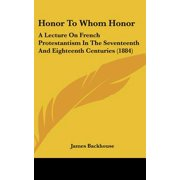 Honor to Whom Honor : A Lecture on French Protestantism in the Seventeenth and Eighteenth Centuries (1884)