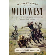 Wildest Lives of the Wild West : America Through the Words of Wild Bill Hickok, Billy the Kid, and Other Famous Westerners