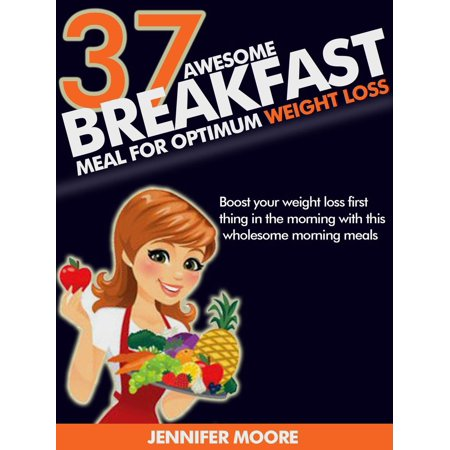 Awesome Breakfast Meals for Optimum Weight Loss: Boost your Weight Loss First Thing in the Morning with this Wholesome Morning Foods - (Losing Weight During First Trimester No Morning Sickness)