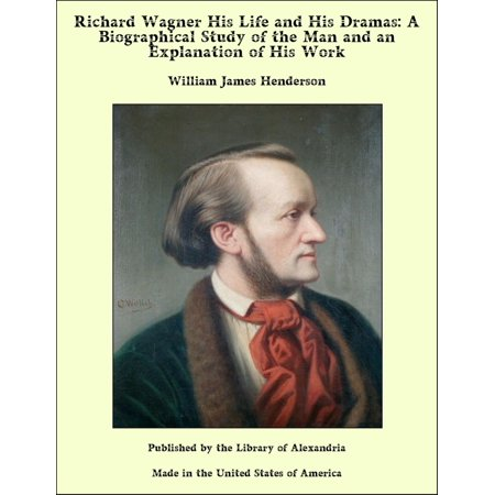 Richard Wagner His Life and His Dramas: A Biographical Study of the Man and an Explanation of His Work - (Birth Of A Rich Man Korean Drama)