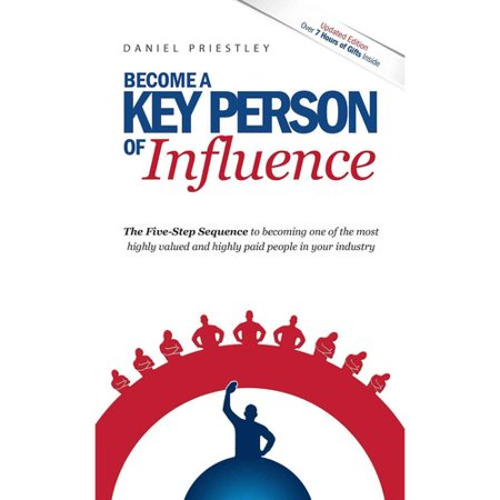 Become a Key Person of Influence: The 5 Step Sequence to Becoming One of the Most Highly Valued and Highly... by