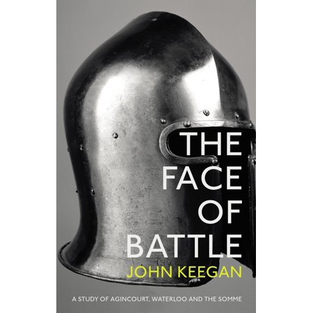 The Face of Battle : A Study of Agincourt, Waterloo and the (Weapons Used In The Battle Of Somme)