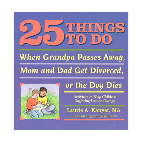 25 Things to Do When Grandpa Passes Away, Mom and Dad Get Divorced, or the Dog Dies: Activities to Help Children Suffering Loss or Change