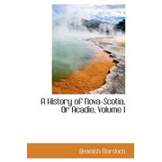 A History of Nova-Scotia, or Acadie, Volume I
