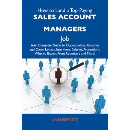 How to Land a Top-Paying Sales account managers Job: Your Complete Guide to Opportunities, Resumes and Cover Letters, Interviews, Salaries, Promotions, What to Expect From Recruiters and More - (Best Sales Manager Jobs)