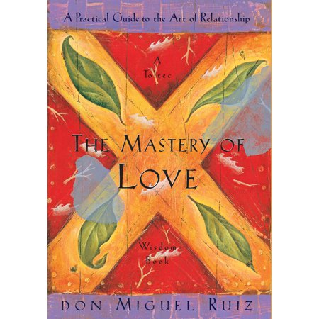 The Mastery of Love : A Practical Guide to the Art of Relationship, A Toltec Wisdom Book