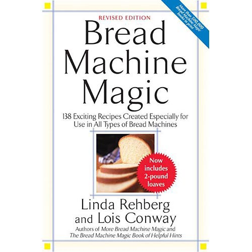 Bread Machine Magic: 138 Exciting New Recipes Created Especially for Use in All Types of Bread Machines