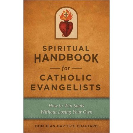 Spiritual Handbook for Catholic Evangelists: How to Win Souls without Losing Your...