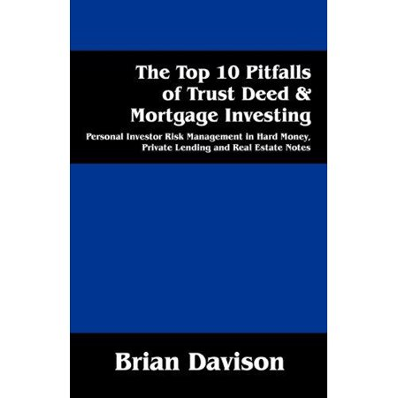 The Top 10 Pitfalls Of Trust Deed   Mortgage Investing  Personal Investor Risk Management In Hard Money  Private Lending And Real Estate Notes