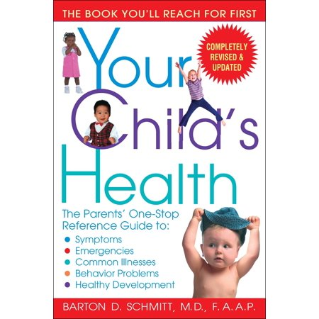 Your Child's Health : The Parents' One-Stop Reference Guide to: Symptoms, Emergencies, Common Illnesses, Behavior Problems, and Healthy Development