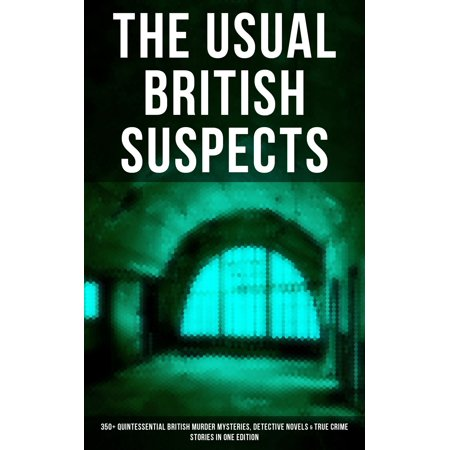 THE USUAL BRITISH SUSPECTS: 350+ Quintessential British Murder Mysteries, Detective Novels & True Crime Stories in One Edition -