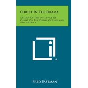 Christ in the Drama : A Study of the Influence of Christ on the Drama of England and America