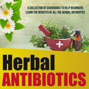 Herbal Antibiotics: A Collection Of Guidebooks To Help Beginners Learn The Benefits Of All The Herbal Antibiotics - eBook