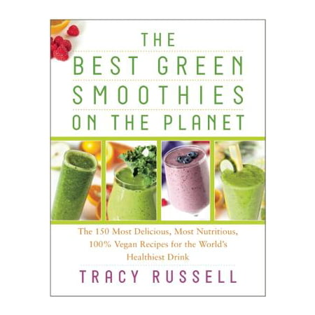 The Best Green Smoothies on the Planet : The 150 Most Delicious, Most Nutritious, 100% Vegan Recipes for the Worlda's Healthiest