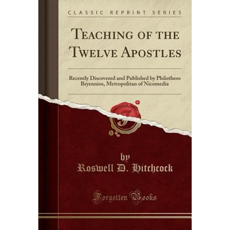 Teaching Of The Twelve Apostles  Recently Discovered And Published By Philotheos Bryennios  Metropolitan Of Nicomedia  Classic Reprint