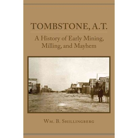 Tombstone, A.T.: A History of Early Mining, Milling, and Mayhem