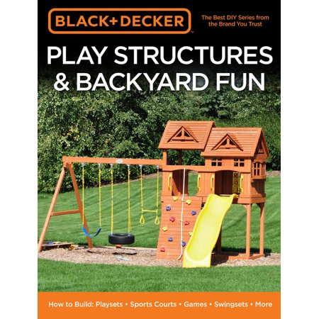Black & Decker Play Structures & Backyard Fun : How to Build: Playsets - Sports Courts - Games - Swingsets - (Fun Easy Games To Play At Home)