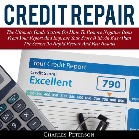 Credit Repair: The Ultimate Guide System On How To Remove Negative Items From Your Report And Improve Your Score With An Easy Plan; The Secrets To Rapid Restore And Fast Results -