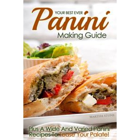 Your Best Ever Panini Making Guide: Plus A Wide And Varied Panini Recipes To Tease Your Palate! - eBook