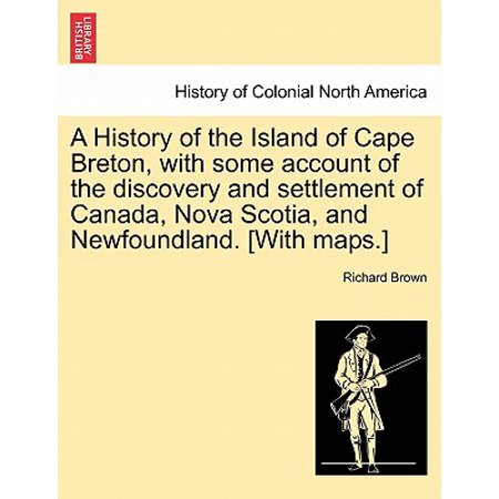 A History of the Island of Cape Breton, with Some Account of the Discovery and Settlement of Canada, Nova Scotia, and Newfoundland. [With Maps.] (Nova Scotia Canada)