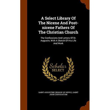 A Select Library Of The Nicene And Post-nicene Fathers Of The Christian Church: The Confessions And Letters Of St. Augus - image 1 of 1