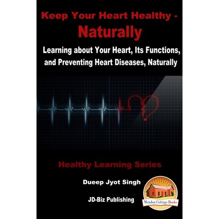Keep Your Heart Healthy: Naturally - Learning about Your Heart, Its Functions, and Preventing Heart Diseases, Naturally -