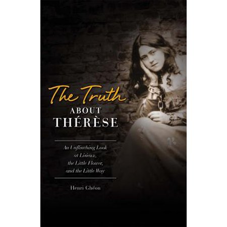 The Truth about Therese : An Unflinching Look at Lisieux, the Little Flower and the Little Way (REV) Therese Lisieux Little Flower