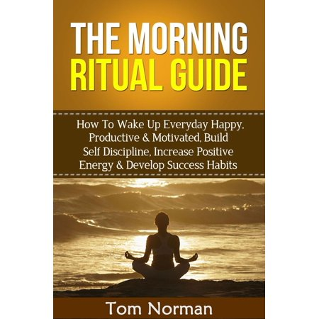 Morning Ritual Guide: How To Wake Up Everyday Happy, Productive & Motivated, Build Self Discipline, Increase Positive Energy & Develop Success Habits - (Best Antidepressant For Motivation And Energy)