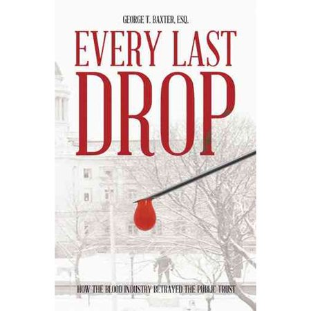 Every Last Drop: How the Blood Industry Betrayed the Public Trust