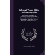 Life and Times of Sir Joshua Reynolds : With Notices of Some of His Contemporaries. Commenced by Charles Robert Leslie, Continued and Concluded by Tom Taylor. in 2 Vol. with Portr. and Illustr, Volume 1