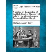 A Treatise on the Practice of the High Court of Chancery of Ireland / By Michael Joseph Barry and William Keogh.