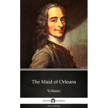 The Maid of Orleans by Voltaire - Delphi Classics (Illustrated) -