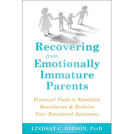 Recovering from Emotionally Immature Parents : Practical Tools to Establish Boundaries and Reclaim Your Emotional
