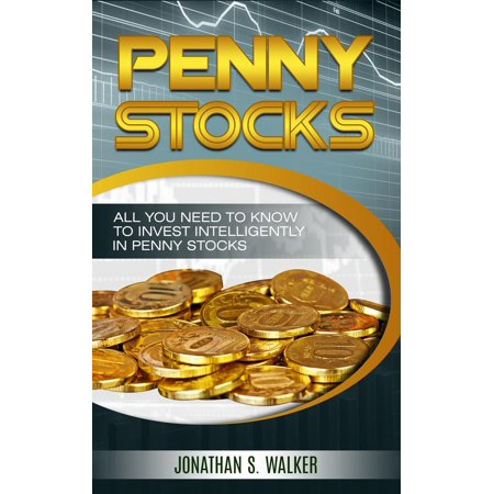 Penny Stocks: All You Need To Know To Invest Intelligently in Penny Stocks -