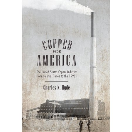 Copper For America The United States Copper Industry From Colonial Times To The 1990s