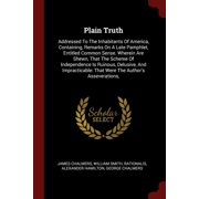 Plain Truth : Addressed to the Inhabitants of America, Containing, Remarks on a Late Pamphlet, Entitled Common Sense. Wherein Are Shewn, That the Scheme of Independence Is Ruinous, Delusive, and Impracticable: That Were the Author's Asseverations,